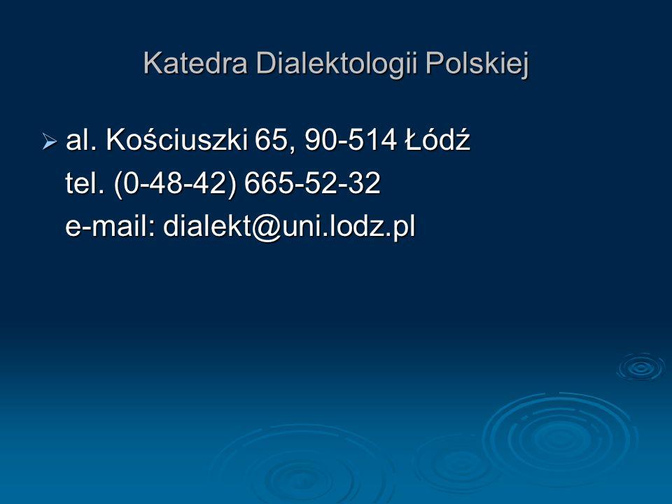 Katedra Dialektologii Polskiej al. Kościuszki 65, 90-514 Łódź al. Kościuszki 65, 90-514 Łódź tel. (0-48-42) 665-52-32 tel. (0-48-42) 665-52-32 e-mail: