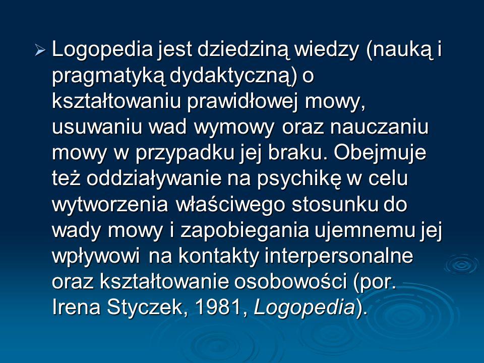 Logopedia jest dziedziną wiedzy (nauką i pragmatyką dydaktyczną) o kształtowaniu prawidłowej mowy, usuwaniu wad wymowy oraz nauczaniu mowy w przypadku