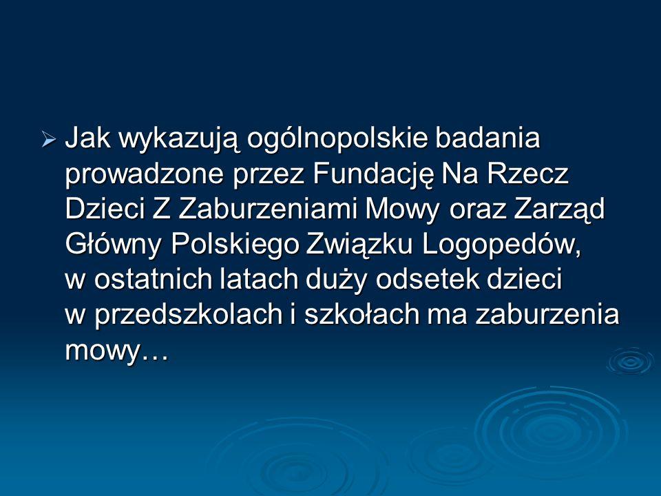 Jak wykazują ogólnopolskie badania prowadzone przez Fundację Na Rzecz Dzieci Z Zaburzeniami Mowy oraz Zarząd Główny Polskiego Związku Logopedów, w ost