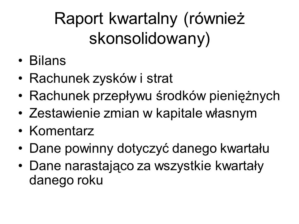 Raport kwartalny (również skonsolidowany) Bilans Rachunek zysków i strat Rachunek przepływu środków pieniężnych Zestawienie zmian w kapitale własnym K