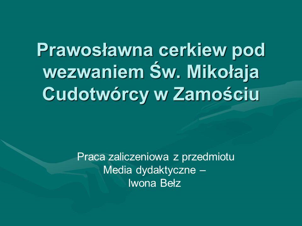 Prawosławna cerkiew pod wezwaniem Św. Mikołaja Cudotwórcy w Zamościu Praca zaliczeniowa z przedmiotu Media dydaktyczne – Iwona Bełz