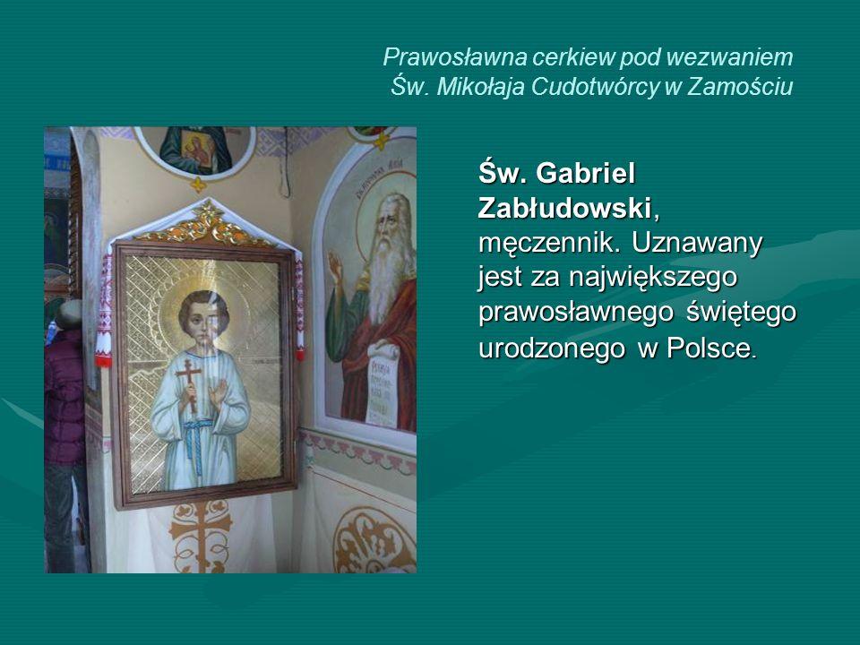 Prawosławna cerkiew pod wezwaniem Św. Mikołaja Cudotwórcy w Zamościu Św. Gabriel Zabłudowski, męczennik. Uznawany jest za największego prawosławnego ś