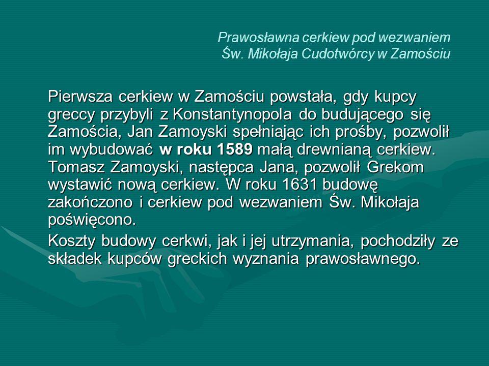 Pierwsza cerkiew w Zamościu powstała, gdy kupcy greccy przybyli z Konstantynopola do budującego się Zamościa, Jan Zamoyski spełniając ich prośby, pozw