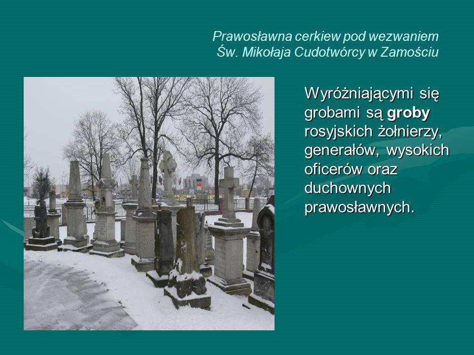 Prawosławna cerkiew pod wezwaniem Św. Mikołaja Cudotwórcy w Zamościu Wyróżniającymi się grobami są groby rosyjskich żołnierzy, generałów, wysokich ofi