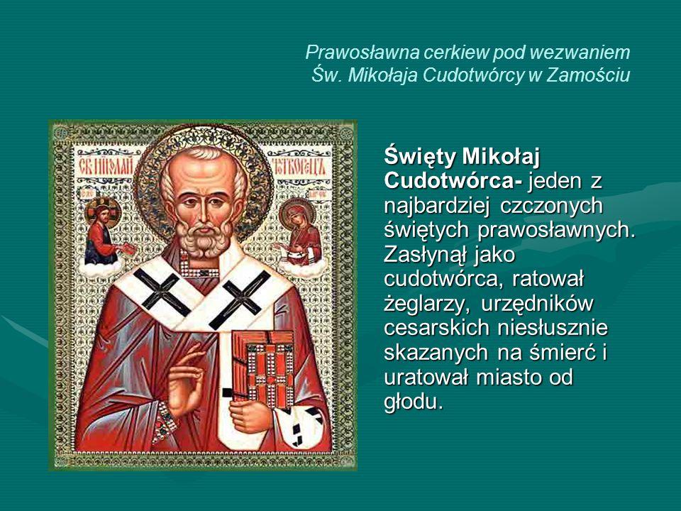 Prawosławna cerkiew pod wezwaniem Św. Mikołaja Cudotwórcy w Zamościu Święty Mikołaj Cudotwórca- jeden z najbardziej czczonych świętych prawosławnych.