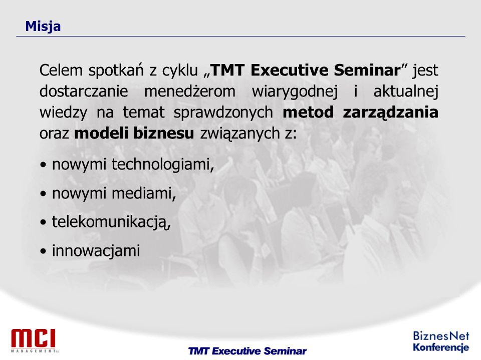 Misja Celem spotkań z cyklu TMT Executive Seminar jest dostarczanie menedżerom wiarygodnej i aktualnej wiedzy na temat sprawdzonych metod zarządzania oraz modeli biznesu związanych z: nowymi technologiami, nowymi mediami, telekomunikacją, innowacjami