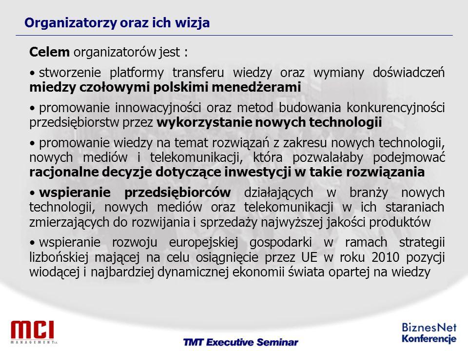 Organizatorzy oraz ich wizja Celem organizatorów jest : stworzenie platformy transferu wiedzy oraz wymiany doświadczeń miedzy czołowymi polskimi menedżerami promowanie innowacyjności oraz metod budowania konkurencyjności przedsiębiorstw przez wykorzystanie nowych technologii promowanie wiedzy na temat rozwiązań z zakresu nowych technologii, nowych mediów i telekomunikacji, która pozwalałaby podejmować racjonalne decyzje dotyczące inwestycji w takie rozwiązania wspieranie przedsiębiorców działających w branży nowych technologii, nowych mediów oraz telekomunikacji w ich staraniach zmierzających do rozwijania i sprzedaży najwyższej jakości produktów wspieranie rozwoju europejskiej gospodarki w ramach strategii lizbońskiej mającej na celu osiągnięcie przez UE w roku 2010 pozycji wiodącej i najbardziej dynamicznej ekonomii świata opartej na wiedzy