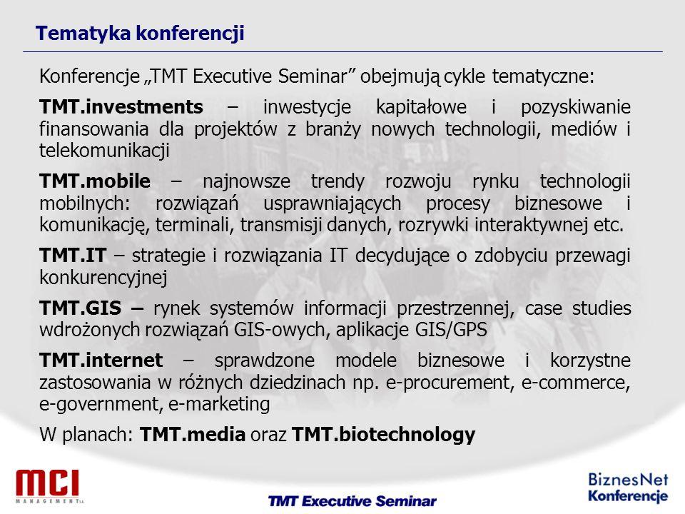Tematyka konferencji Konferencje TMT Executive Seminar obejmują cykle tematyczne: TMT.investments – inwestycje kapitałowe i pozyskiwanie finansowania dla projektów z branży nowych technologii, mediów i telekomunikacji TMT.mobile – najnowsze trendy rozwoju rynku technologii mobilnych: rozwiązań usprawniających procesy biznesowe i komunikację, terminali, transmisji danych, rozrywki interaktywnej etc.