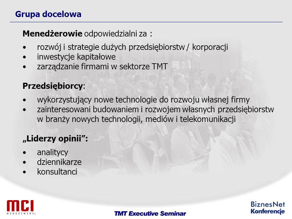 Grupa docelowa Menedżerowie odpowiedzialni za : rozwój i strategie dużych przedsiębiorstw / korporacji inwestycje kapitałowe zarządzanie firmami w sektorze TMT Przedsiębiorcy: wykorzystujący nowe technologie do rozwoju własnej firmy zainteresowani budowaniem i rozwojem własnych przedsiębiorstw w branży nowych technologii, mediów i telekomunikacji Liderzy opinii: analitycy dziennikarze konsultanci