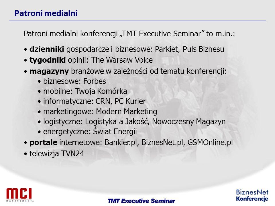 Patroni medialni Patroni medialni konferencji TMT Executive Seminar to m.in.: dzienniki gospodarcze i biznesowe: Parkiet, Puls Biznesu tygodniki opinii: The Warsaw Voice magazyny branżowe w zależności od tematu konferencji: biznesowe: Forbes mobilne: Twoja Komórka informatyczne: CRN, PC Kurier marketingowe: Modern Marketing logistyczne: Logistyka a Jakość, Nowoczesny Magazyn energetyczne: Świat Energii portale internetowe: Bankier.pl, BiznesNet.pl, GSMOnline.pl telewizja TVN24