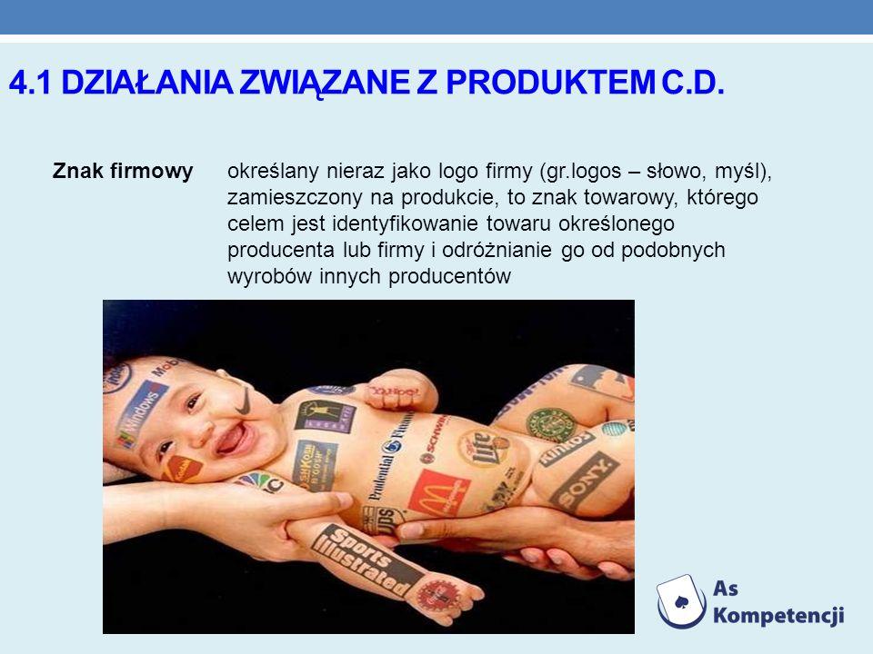 4.1 DZIAŁANIA ZWIĄZANE Z PRODUKTEM C.D. Znak firmowyokreślany nieraz jako logo firmy (gr.logos – słowo, myśl), zamieszczony na produkcie, to znak towa