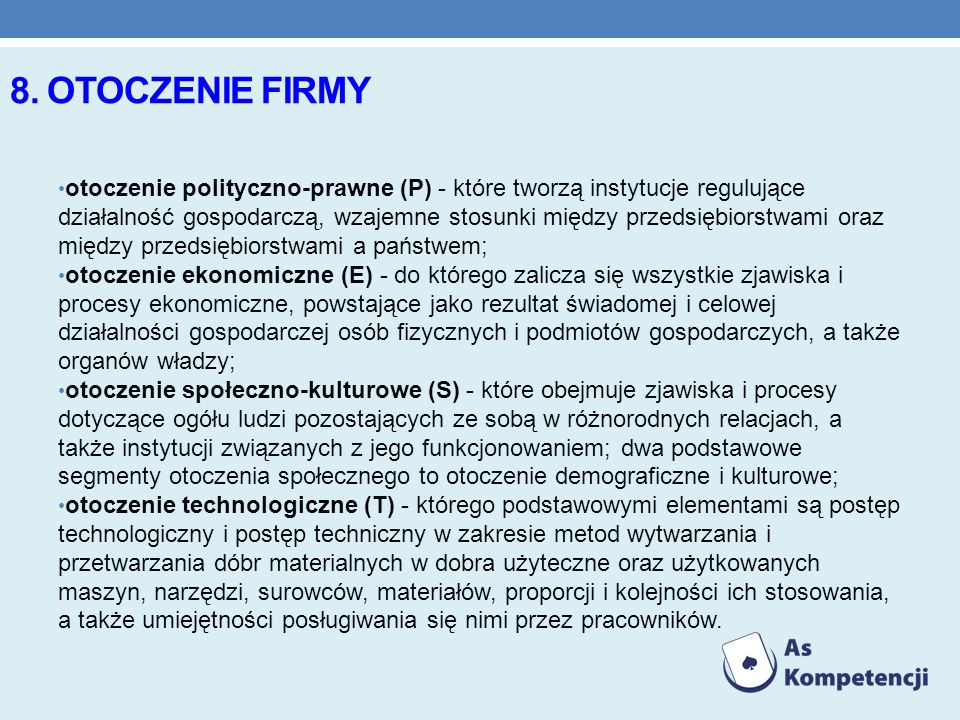 8. OTOCZENIE FIRMY otoczenie polityczno-prawne (P) - które tworzą instytucje regulujące działalność gospodarczą, wzajemne stosunki między przedsiębior