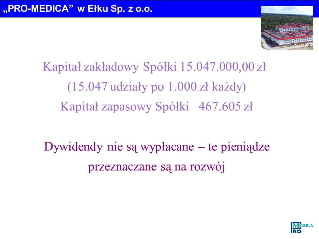 Kapitał zakładowy Spółki 15.047.000,00 zł (15.047 udziały po 1.000 zł każdy) Kapitał zapasowy Spółki 467.605 zł Dywidendy nie są wypłacane – te pienią
