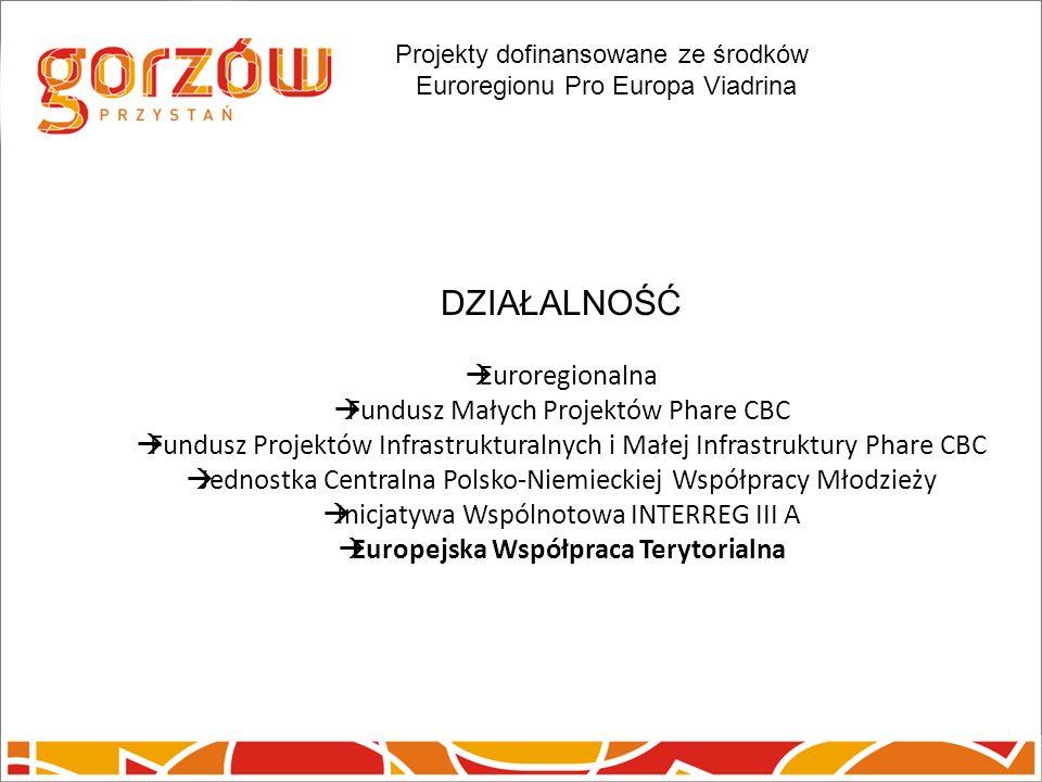 DZIAŁALNOŚĆ Euroregionalna Fundusz Małych Projektów Phare CBC Fundusz Projektów Infrastrukturalnych i Małej Infrastruktury Phare CBC Jednostka Centralna Polsko-Niemieckiej Współpracy Młodzieży Inicjatywa Wspólnotowa INTERREG III A Europejska Współpraca Terytorialna Projekty dofinansowane ze środków Euroregionu Pro Europa Viadrina