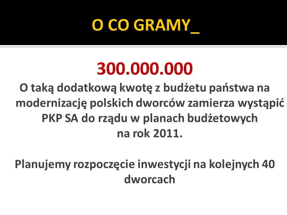 300.000.000 O taką dodatkową kwotę z budżetu państwa na modernizację polskich dworców zamierza wystąpić PKP SA do rządu w planach budżetowych na rok 2011.