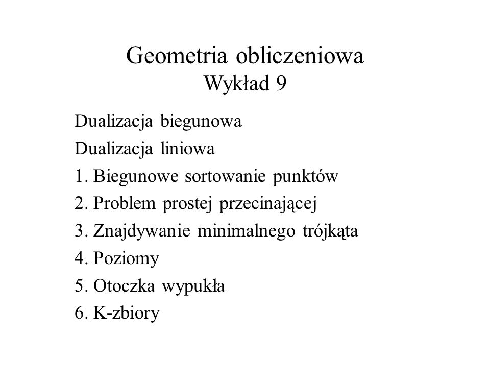 Geometria obliczeniowa Wykład 9 Dualizacja biegunowa Dualizacja liniowa 1. Biegunowe sortowanie punktów 2. Problem prostej przecinającej 3. Znajdywani