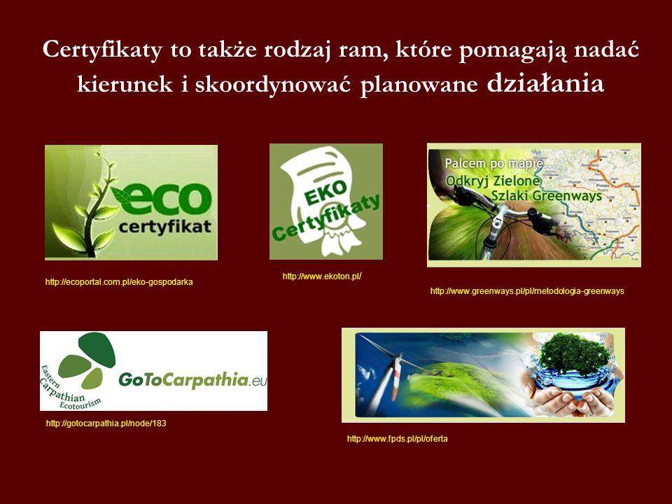 Certyfikaty to także rodzaj ram, które pomagają nadać kierunek i skoordynować planowane działania http://ecoportal.com.pl/eko-gospodarka http://www.ekoton.pl / http://www.greenways.pl/pl/metodologia-greenways http://gotocarpathia.pl/node/183 http://www.fpds.pl/pl/oferta