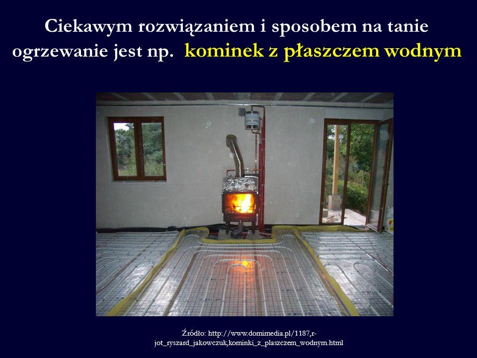Ciekawym rozwiązaniem i sposobem na tanie ogrzewanie jest np. kominek z płaszczem wodnym Źródło: http://www.domimedia.pl/1187,r- jot_ryszard_jakowczuk