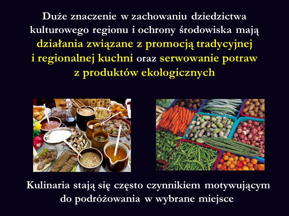 Duże znaczenie w zachowaniu dziedzictwa kulturowego regionu i ochrony środowiska mają działania związane z promocją tradycyjnej i regionalnej kuchni oraz serwowanie potraw z produktów ekologicznych Kulinaria stają się często czynnikiem motywującym do podróżowania w wybrane miejsce