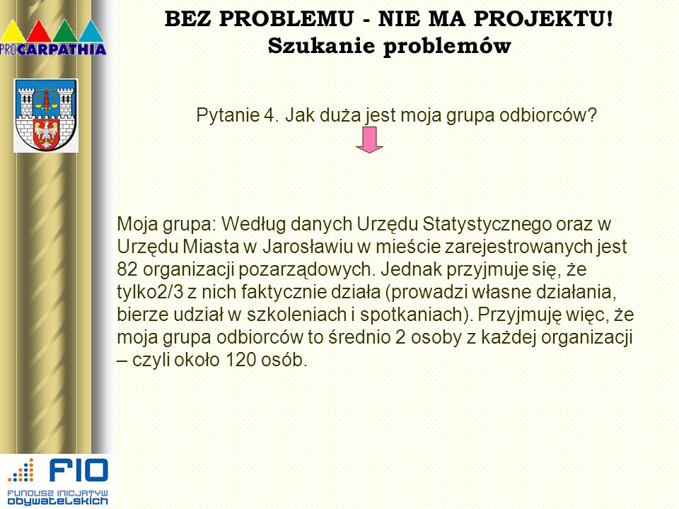 BEZ PROBLEMU - NIE MA PROJEKTU! Szukanie problemów Pytanie 4. Jak duża jest moja grupa odbiorców? Moja grupa: Według danych Urzędu Statystycznego oraz