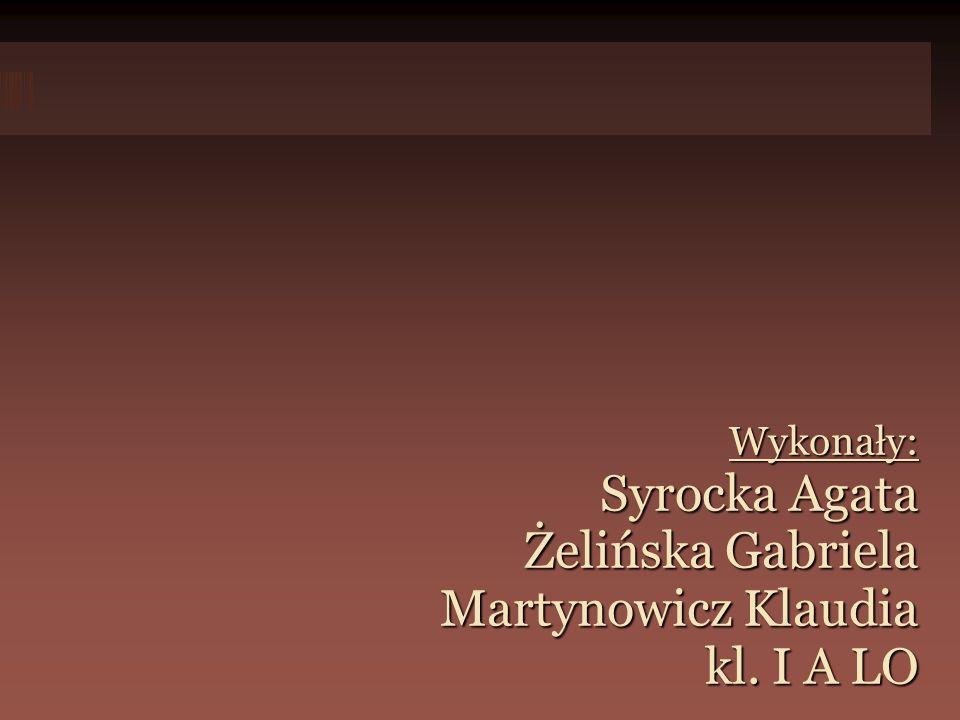 Wykonały: Syrocka Agata Żelińska Gabriela Martynowicz Klaudia kl. I A LO