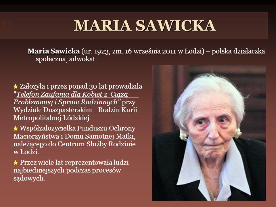 MARIA SAWICKA Założyła i przez ponad 30 lat prowadziła Telefon Zaufania dla Kobiet z Ciążą Problemową i Spraw Rodzinnych przy Wydziale Duszpasterskim Rodzin Kurii Metropolitalnej Łódzkiej.