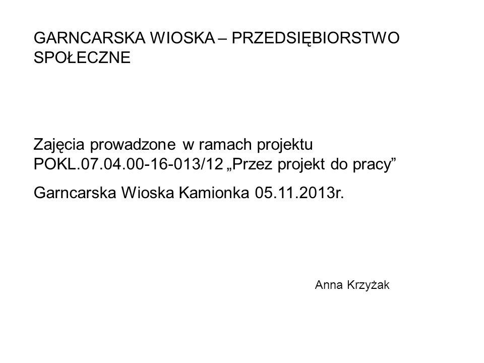 GARNCARSKA WIOSKA – PRZEDSIĘBIORSTWO SPOŁECZNE Zajęcia prowadzone w ramach projektu POKL.07.04.00-16-013/12 Przez projekt do pracy Garncarska Wioska K