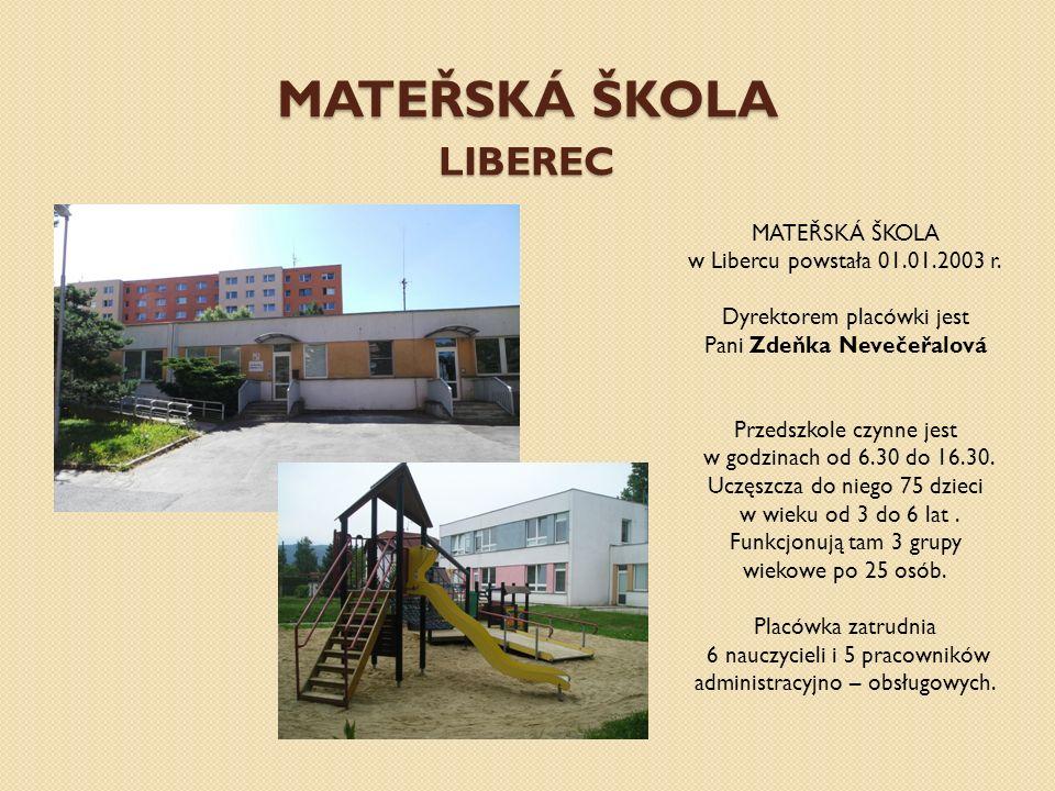 MATEŘSKÁ ŠKOLA LIBEREC MATEŘSKÁ ŠKOLA w Libercu powstała 01.01.2003 r. Dyrektorem placówki jest Pani Zdeňka Nevečeřalová Przedszkole czynne jest w god