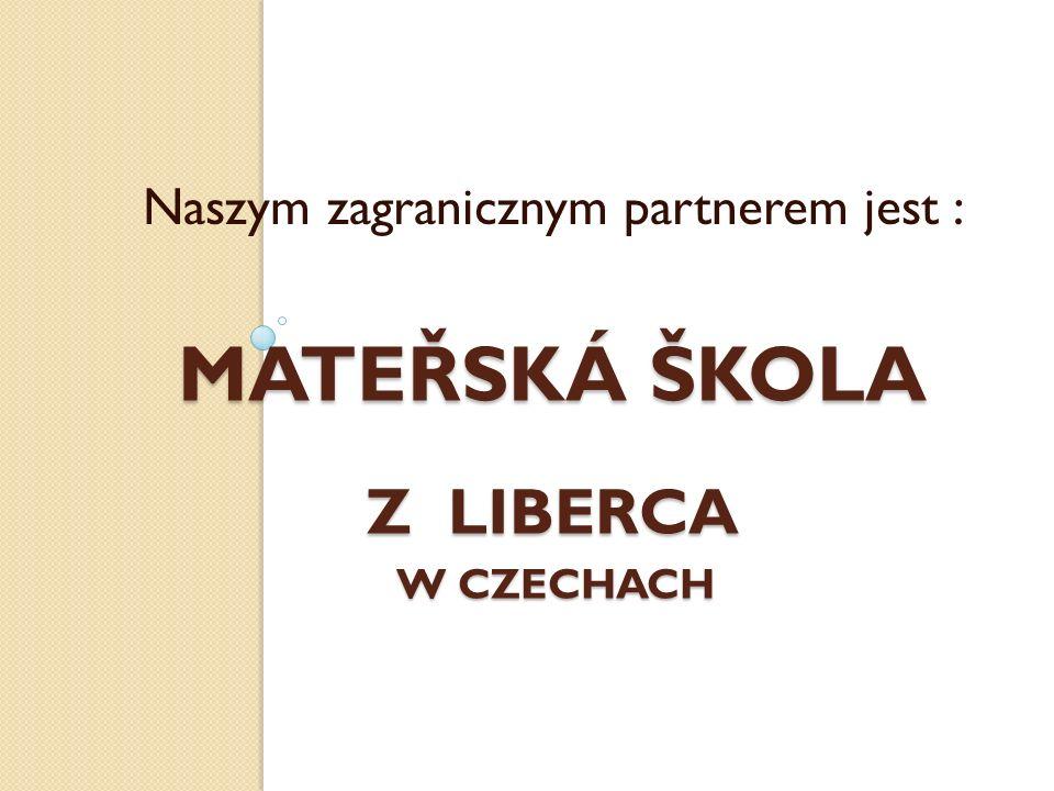 MATEŘSKÁ ŠKOLA Z LIBERCA W CZECHACH Naszym zagranicznym partnerem jest :