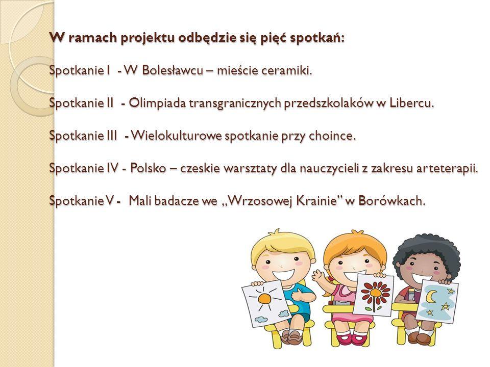 W ramach projektu odbędzie się pięć spotkań: Spotkanie I - W Bolesławcu – mieście ceramiki. Spotkanie II - Olimpiada transgranicznych przedszkolaków w