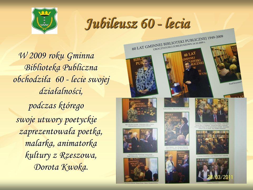Jubileusz 60 - lecia Jubileusz 60 - lecia W 2009 roku Gminna Biblioteka Publiczna obchodziła 60 - lecie swojej działalności, podczas którego swoje utw
