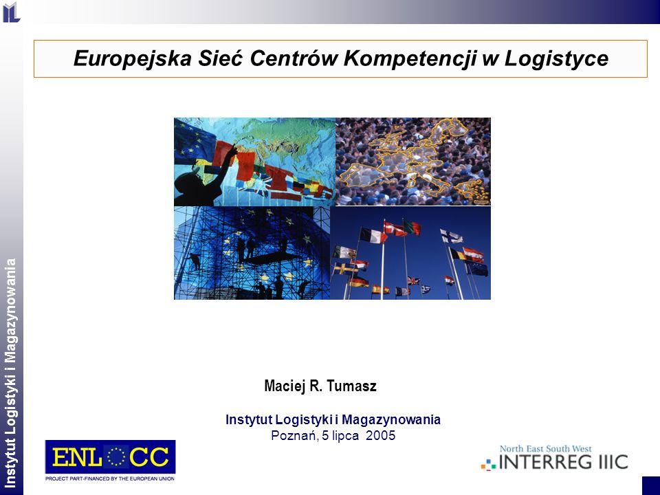 Instytut Logistyki i Magazynowania 2 Europejska Sieć Centrów Kompetencji w Logistyce Instytut Logistyki i Magazynowania Poznań, 5 lipca 2005 Maciej R.