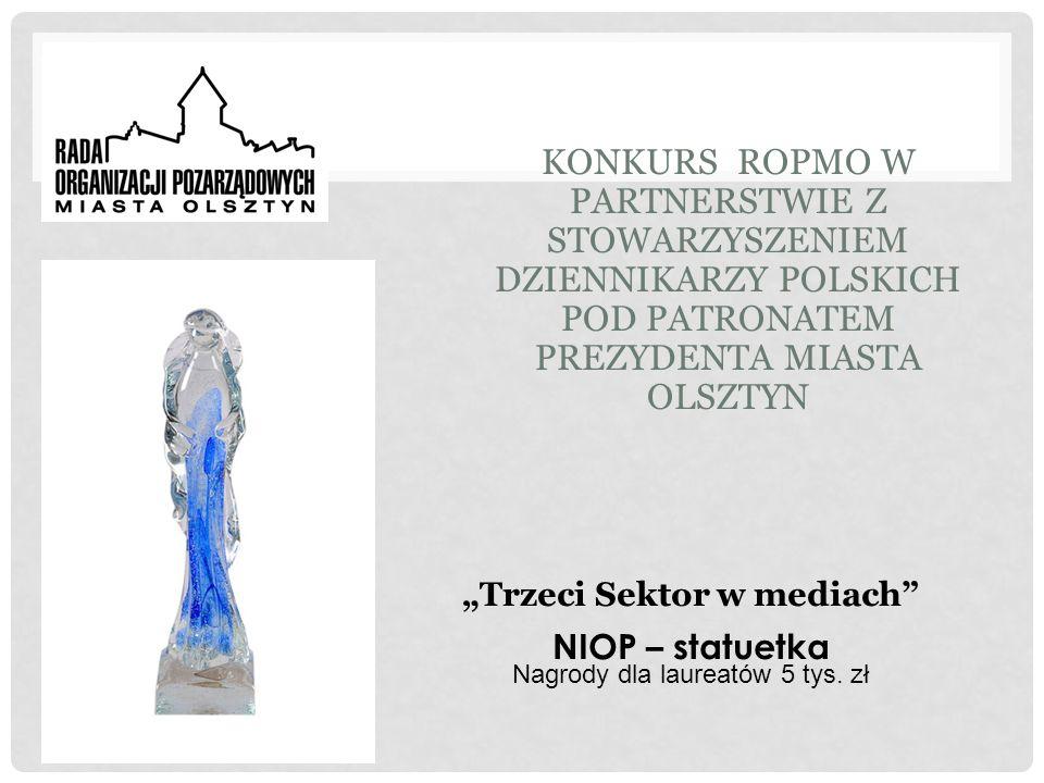 KONKURS ROPMO W PARTNERSTWIE Z STOWARZYSZENIEM DZIENNIKARZY POLSKICH POD PATRONATEM PREZYDENTA MIASTA OLSZTYN Trzeci Sektor w mediach NIOP – statuetka Nagrody dla laureatów 5 tys.