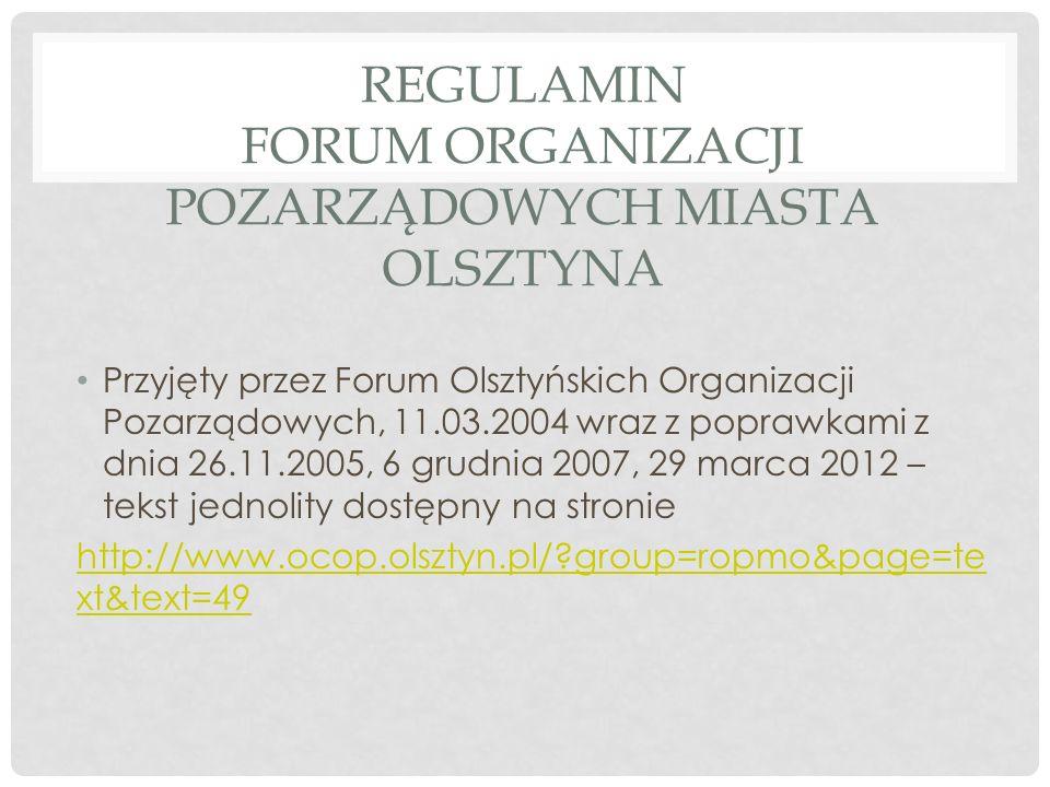REGULAMIN FORUM ORGANIZACJI POZARZĄDOWYCH MIASTA OLSZTYNA Przyjęty przez Forum Olsztyńskich Organizacji Pozarządowych, 11.03.2004 wraz z poprawkami z dnia 26.11.2005, 6 grudnia 2007, 29 marca 2012 – tekst jednolity dostępny na stronie http://www.ocop.olsztyn.pl/ group=ropmo&page=te xt&text=49
