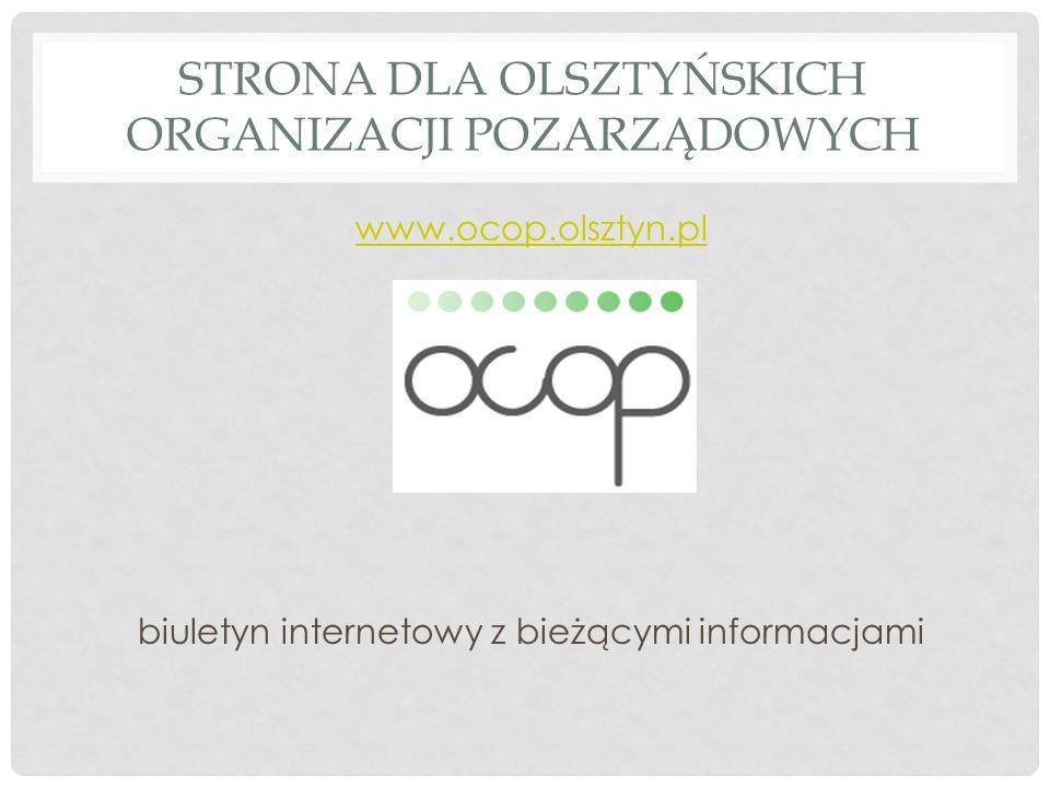 STRONA DLA OLSZTYŃSKICH ORGANIZACJI POZARZĄDOWYCH www.ocop.olsztyn.pl biuletyn internetowy z bieżącymi informacjami