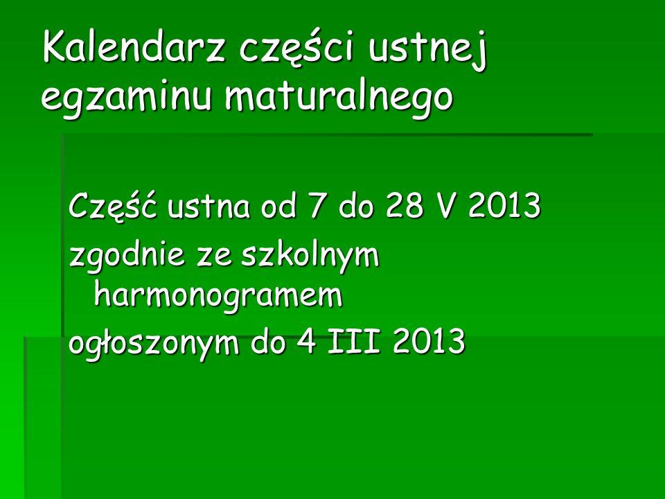 Kalendarz części ustnej egzaminu maturalnego Część ustna od 7 do 28 V 2013 zgodnie ze szkolnym harmonogramem ogłoszonym do 4 III 2013