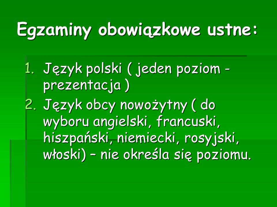 Egzaminy obowiązkowe ustne: 1.Język polski ( jeden poziom - prezentacja ) 2.Język obcy nowożytny ( do wyboru angielski, francuski, hiszpański, niemiecki, rosyjski, włoski) – nie określa się poziomu.