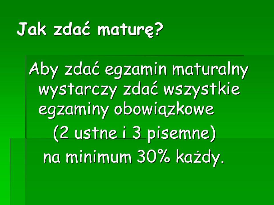 Jak zdać maturę? Aby zdać egzamin maturalny wystarczy zdać wszystkie egzaminy obowiązkowe (2 ustne i 3 pisemne) (2 ustne i 3 pisemne) na minimum 30% k