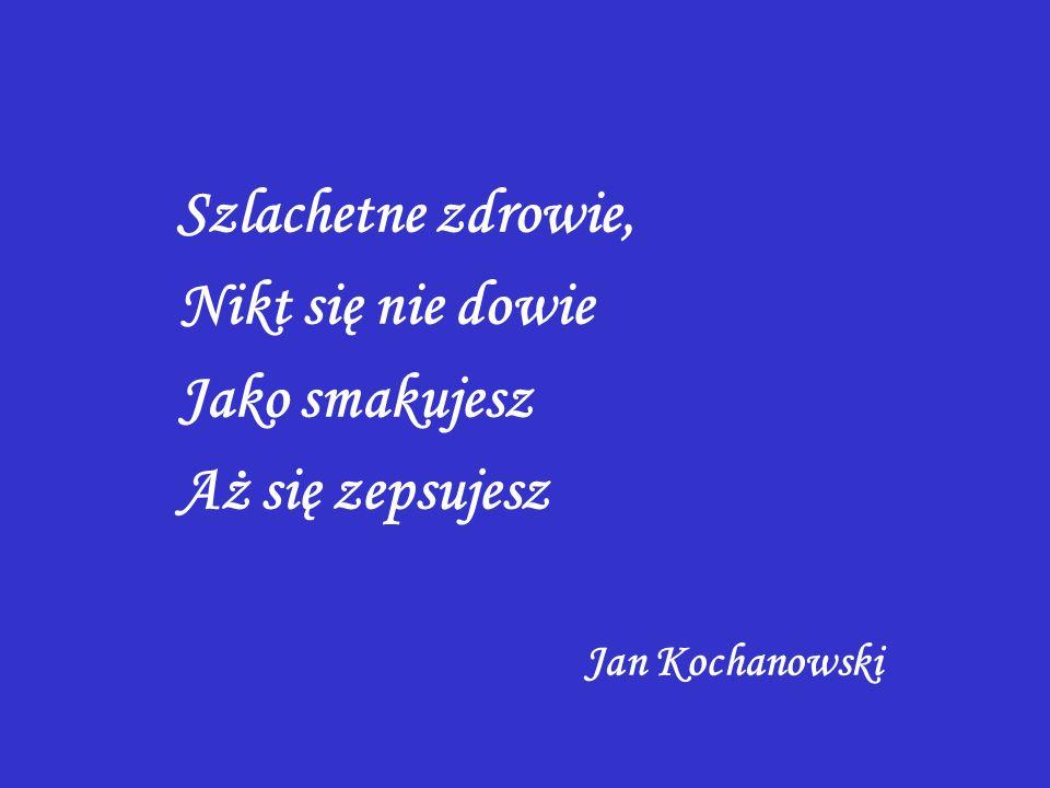 Szlachetne zdrowie, Nikt się nie dowie Jako smakujesz Aż się zepsujesz Jan Kochanowski