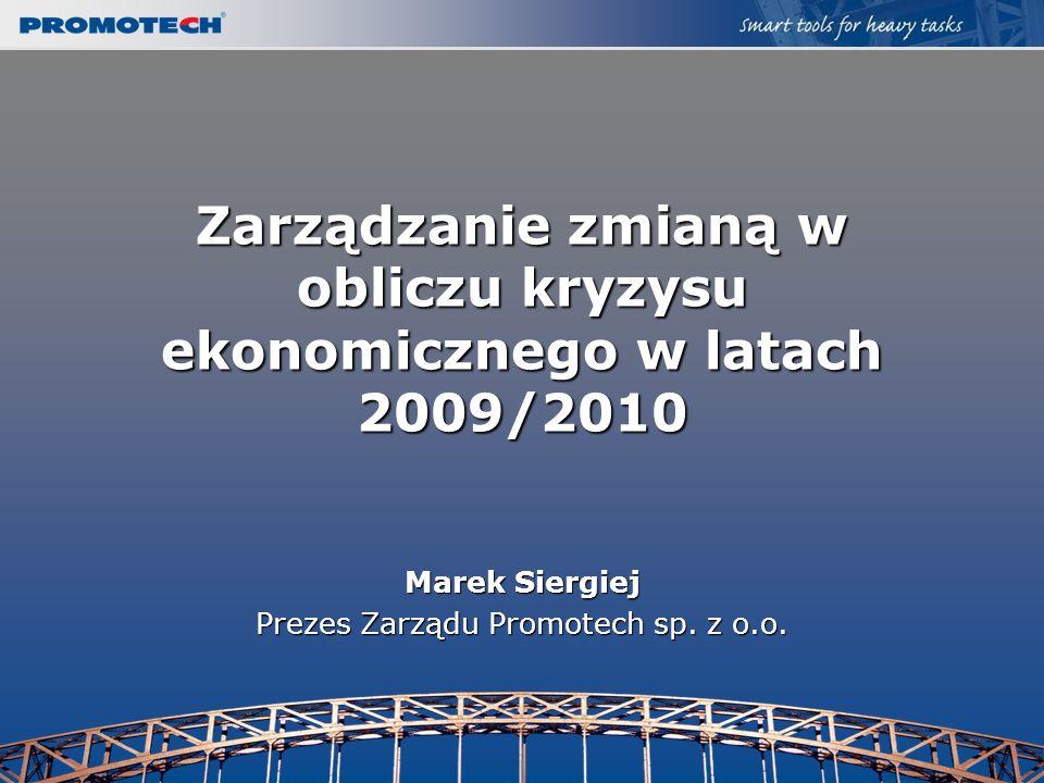 Zarządzanie zmianą w obliczu kryzysu ekonomicznego w latach 2009/2010 Marek Siergiej Prezes Zarządu Promotech sp. z o.o.