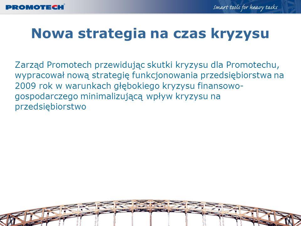 Nowa strategia na czas kryzysu Zarząd Promotech przewidując skutki kryzysu dla Promotechu, wypracował nową strategię funkcjonowania przedsiębiorstwa n