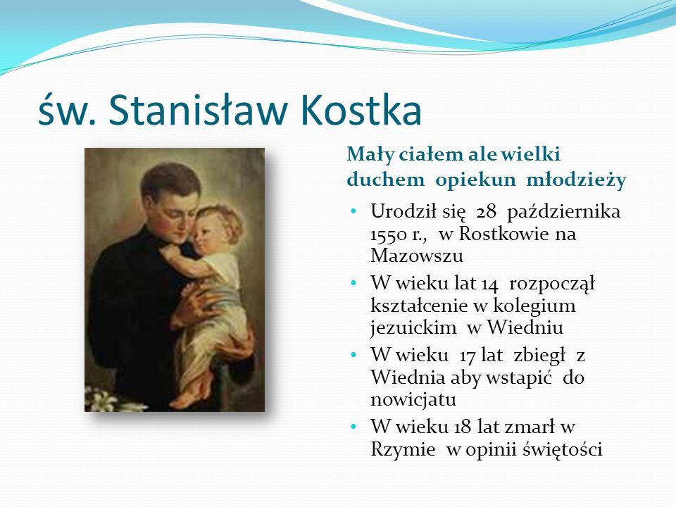 św. Stanisław Kostka Mały ciałem ale wielki duchem opiekun młodzieży Urodził się 28 października 1550 r., w Rostkowie na Mazowszu W wieku lat 14 rozpo