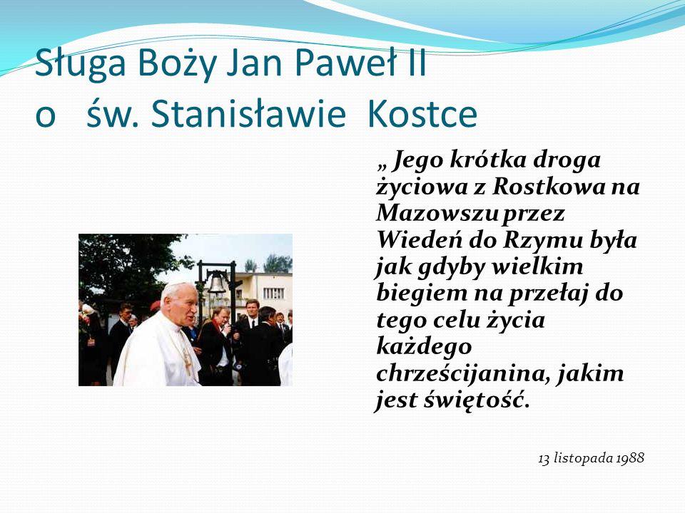 Sługa Boży Jan Paweł II o św. Stanisławie Kostce Jego krótka droga życiowa z Rostkowa na Mazowszu przez Wiedeń do Rzymu była jak gdyby wielkim biegiem