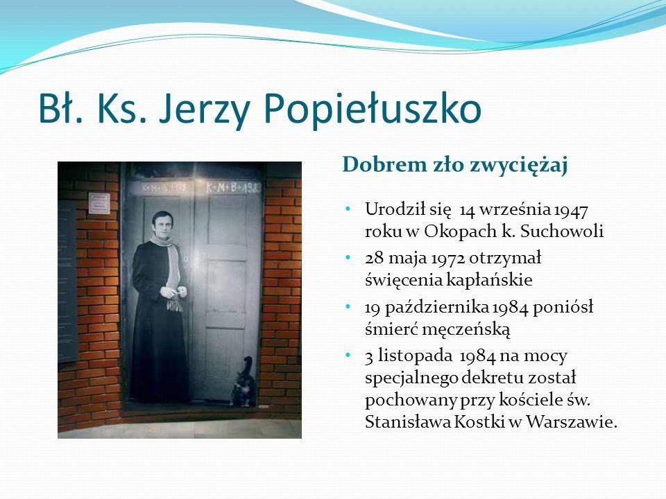 Bł. Ks. Jerzy Popiełuszko Dobrem zło zwyciężaj Urodził się 14 września 1947 roku w Okopach k. Suchowoli 28 maja 1972 otrzymał święcenia kapłańskie 19