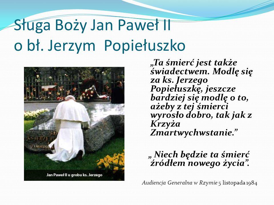 Sługa Boży Jan Paweł II o bł. Jerzym Popiełuszko Ta śmierć jest także świadectwem. Modlę się za ks. Jerzego Popiełuszkę, jeszcze bardziej się modlę o