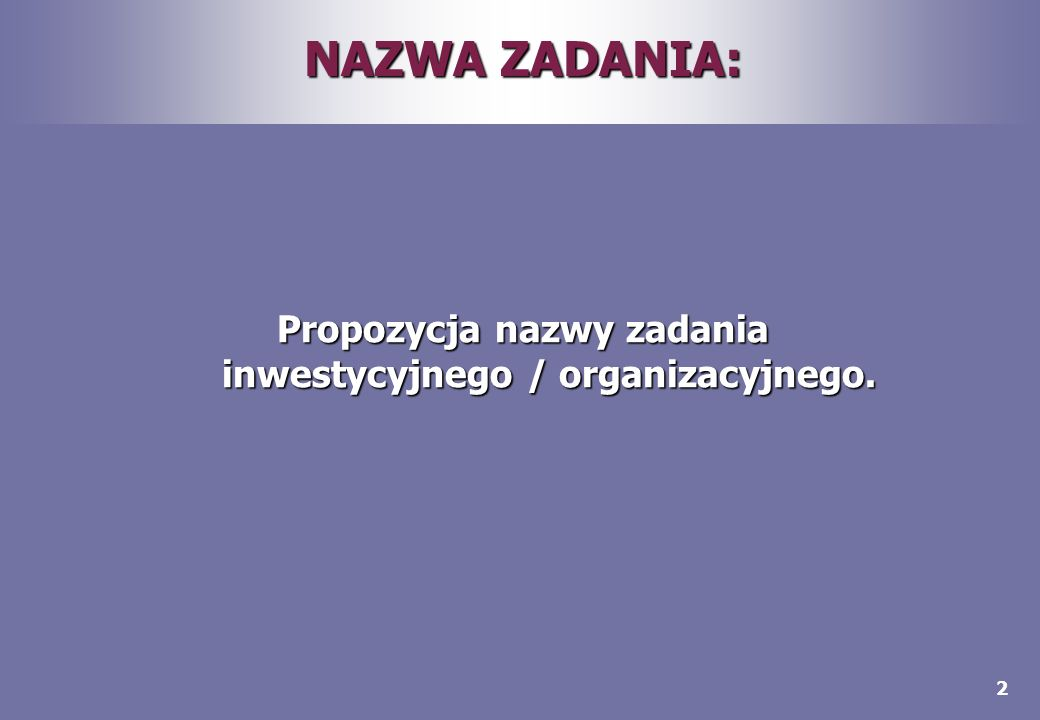 2 NAZWA ZADANIA: Propozycja nazwy zadania inwestycyjnego / organizacyjnego.