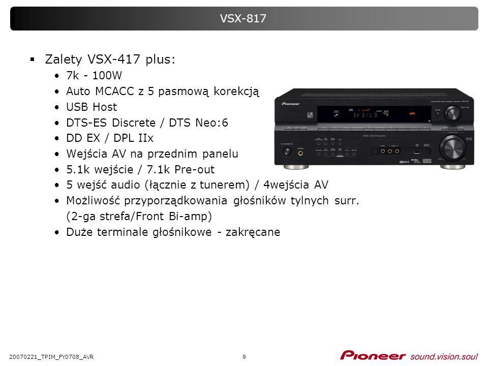 920070221_TPIM_FY0708_AVR VSX-817 Zalety VSX-417 plus: 7k - 100W Auto MCACC z 5 pasmową korekcją USB Host DTS-ES Discrete / DTS Neo:6 DD EX / DPL IIx