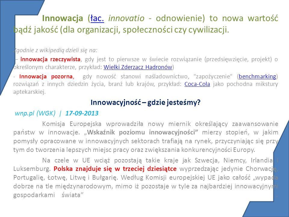 Innowacja (łac. innovatio - odnowienie) to nowa wartość bądź jakość (dla organizacji, społeczności czy cywilizacji.łac. Zgodnie z wikipedią dzieli się