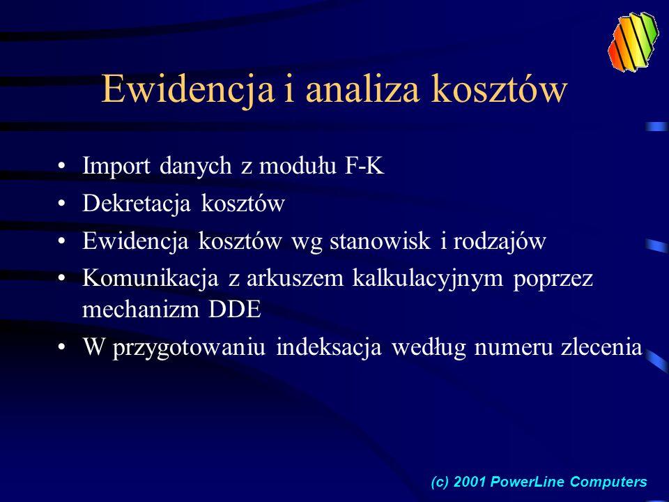 Ewidencja i analiza kosztów Import danych z modułu F-K Dekretacja kosztów Ewidencja kosztów wg stanowisk i rodzajów Komunikacja z arkuszem kalkulacyjnym poprzez mechanizm DDE W przygotowaniu indeksacja według numeru zlecenia (c) 2001 PowerLine Computers