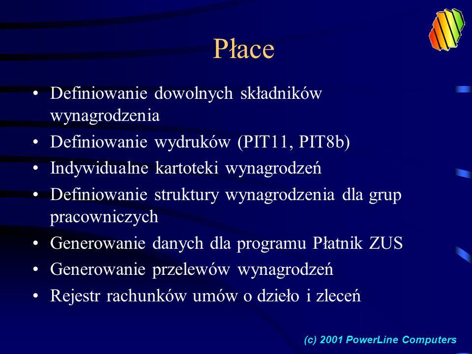 Płace Definiowanie dowolnych składników wynagrodzenia Definiowanie wydruków (PIT11, PIT8b) Indywidualne kartoteki wynagrodzeń Definiowanie struktury wynagrodzenia dla grup pracowniczych Generowanie danych dla programu Płatnik ZUS Generowanie przelewów wynagrodzeń Rejestr rachunków umów o dzieło i zleceń (c) 2001 PowerLine Computers